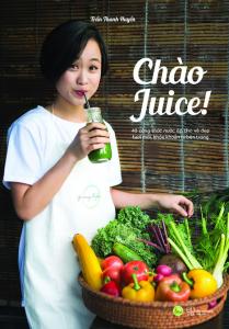Chào Juice – 40 Công Thức Nước Ép Cho Vẻ Đẹp Tươi Mới, Khỏe Khoắn Từ Bên Trong